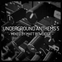 Underground Anthems 5 Mixed by Matt Bowdidge